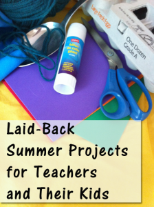 Laid Back Summer Projects for Teachers and Their Kids - Summer projects for you and your own kids to do at home.