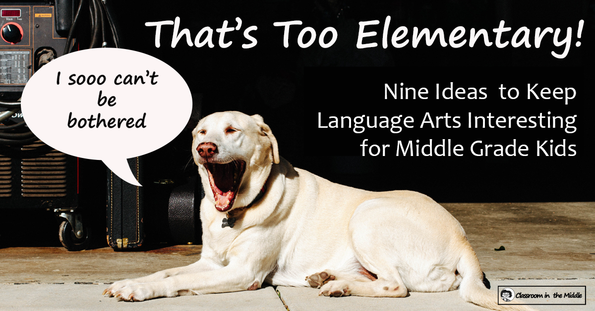 That's Too Elementary - 9 Ideas to Keep LA Interesting for Middle Graders